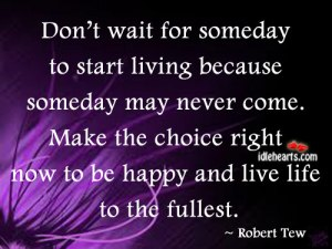 Don't-wait-for-someday-to-start-living-because-someday-may-never-come.